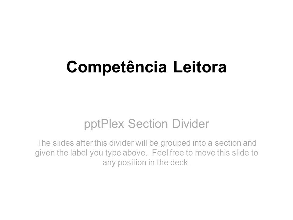 pptPlex Section Divider Competência Leitora The slides after this divider will be grouped into a section and given the label you type above. Feel free