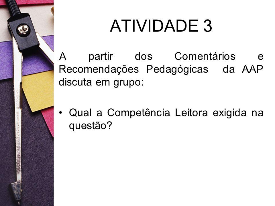 ATIVIDADE 3 A partir dos Comentários e Recomendações Pedagógicas da AAP discuta em grupo: Qual a Competência Leitora exigida na questão?