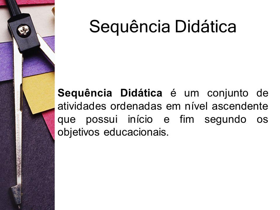 Sequência Didática Sequência Didática é um conjunto de atividades ordenadas em nível ascendente que possui início e fim segundo os objetivos educacion