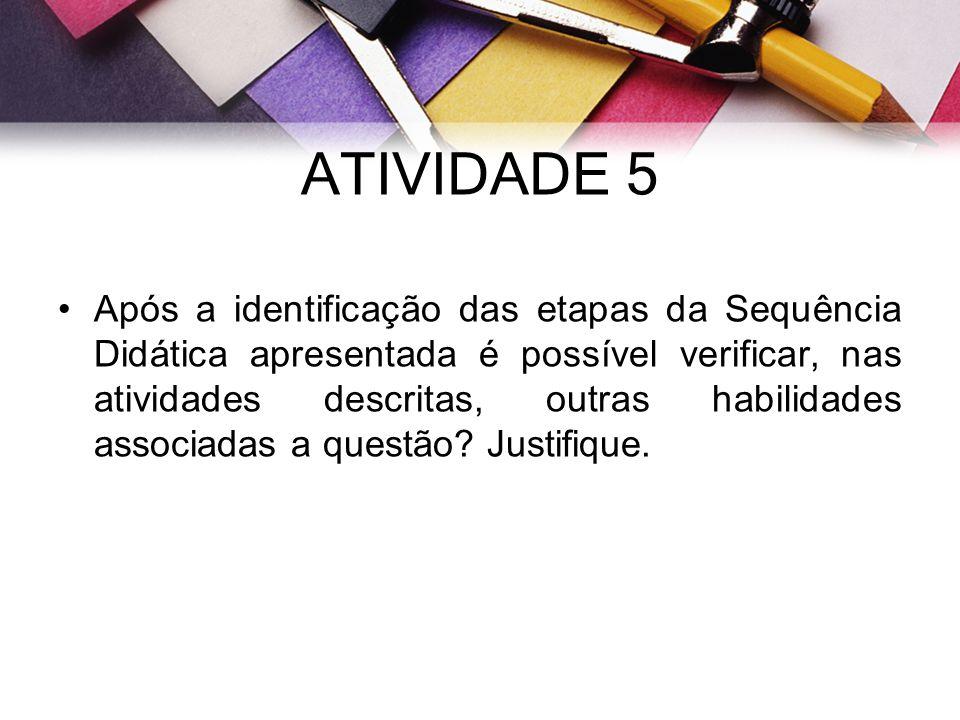 ATIVIDADE 5 Após a identificação das etapas da Sequência Didática apresentada é possível verificar, nas atividades descritas, outras habilidades assoc
