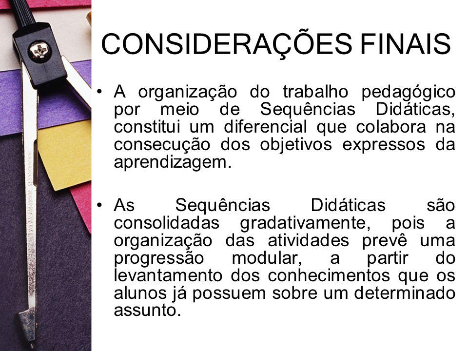 CONSIDERAÇÕES FINAIS A organização do trabalho pedagógico por meio de Sequências Didáticas, constitui um diferencial que colabora na consecução dos ob
