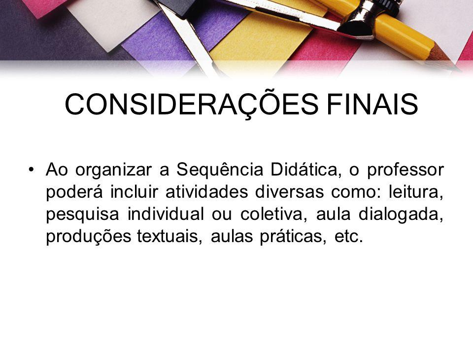 CONSIDERAÇÕES FINAIS Ao organizar a Sequência Didática, o professor poderá incluir atividades diversas como: leitura, pesquisa individual ou coletiva,