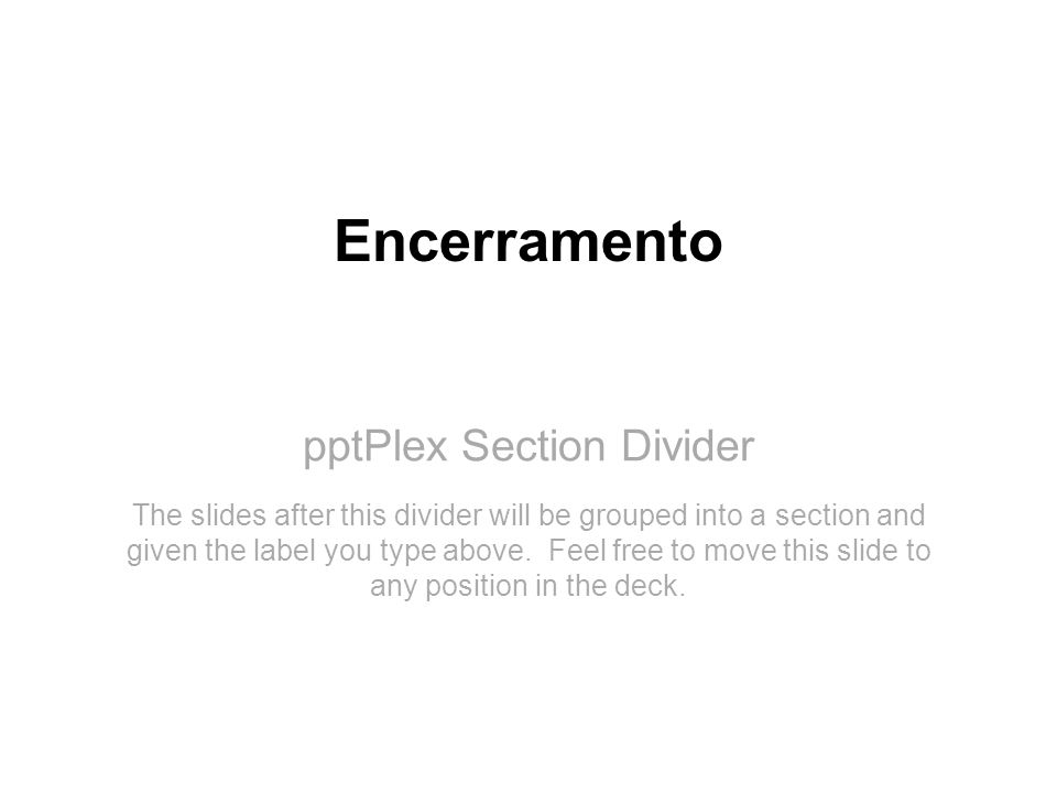 pptPlex Section Divider Encerramento The slides after this divider will be grouped into a section and given the label you type above. Feel free to mov