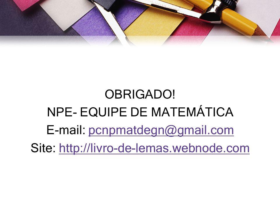 OBRIGADO! NPE- EQUIPE DE MATEMÁTICA E-mail: pcnpmatdegn@gmail.compcnpmatdegn@gmail.com Site: http://livro-de-lemas.webnode.comhttp://livro-de-lemas.we
