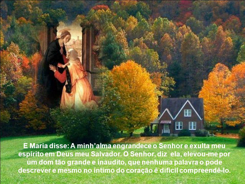 E Maria disse: A minh'alma engrandece o Senhor e exulta meu espírito em Deus meu Salvador.
