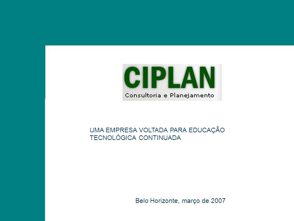 CIPLAN CONSULTORIA E PLANEJAMENTO UMA EMPRESA VOLTADA PARA EDUCAÇÃO TECNOLÓGICA CONTINUADA Belo Horizonte, março de 2007