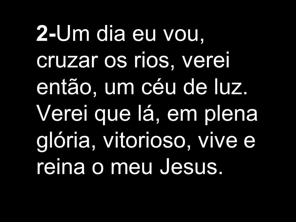 2-Um dia eu vou, cruzar os rios, verei então, um céu de luz. Verei que lá, em plena glória, vitorioso, vive e reina o meu Jesus.