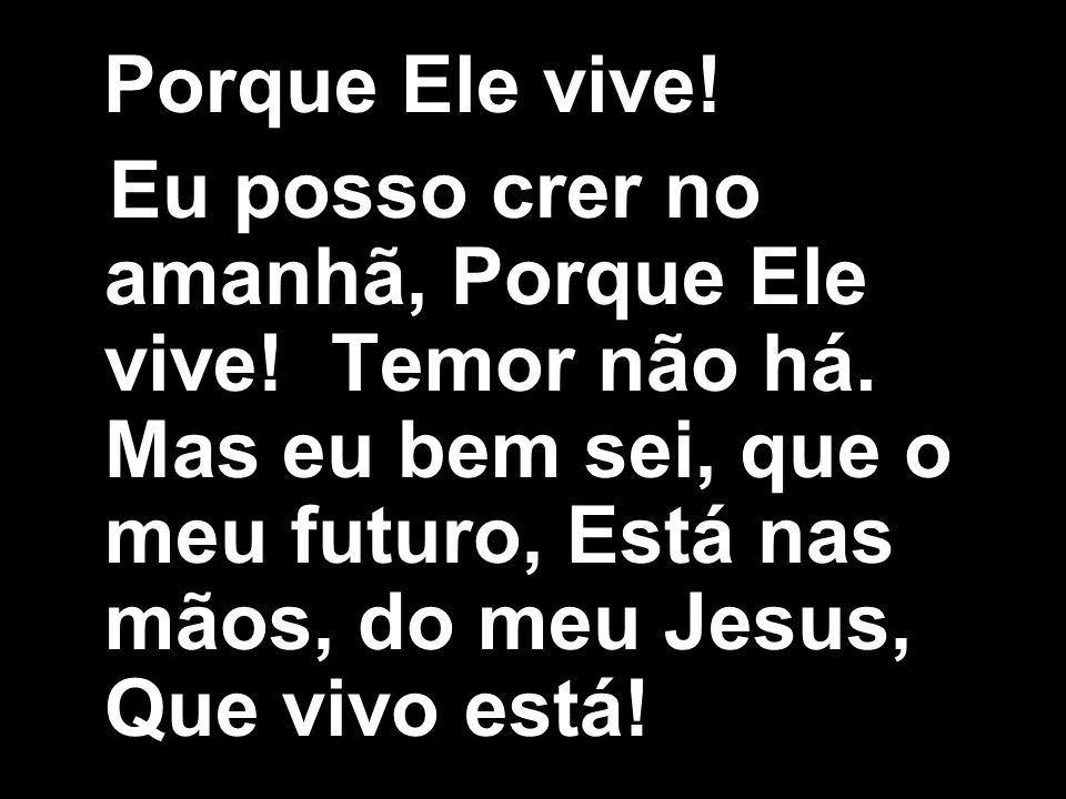 Porque Ele vive! Eu posso crer no amanhã, Porque Ele vive! Temor não há. Mas eu bem sei, que o meu futuro, Está nas mãos, do meu Jesus, Que vivo está!