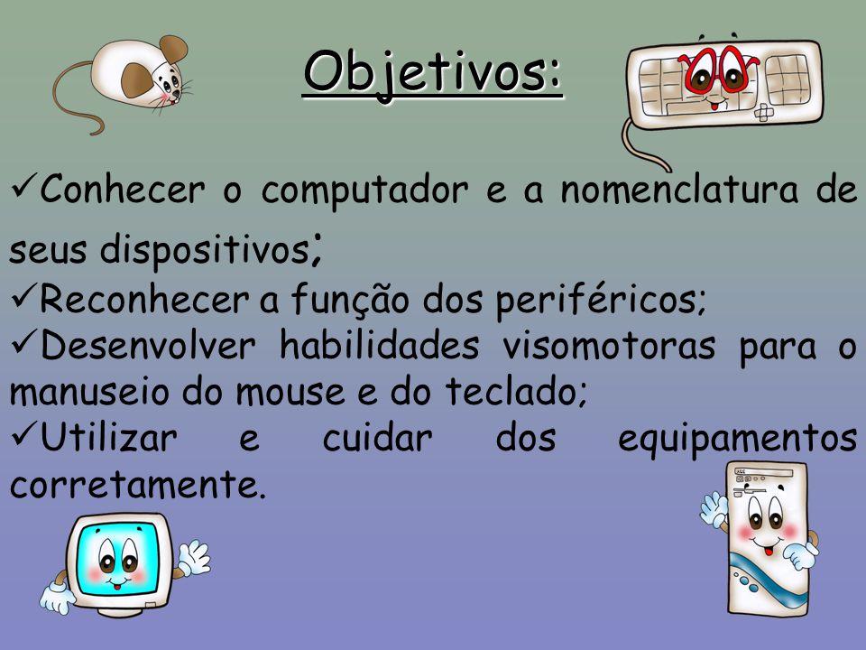 Objetivos: Conhecer o computador e a nomenclatura de seus dispositivos ; Reconhecer a função dos periféricos; Desenvolver habilidades visomotoras para o manuseio do mouse e do teclado; Utilizar e cuidar dos equipamentos corretamente.