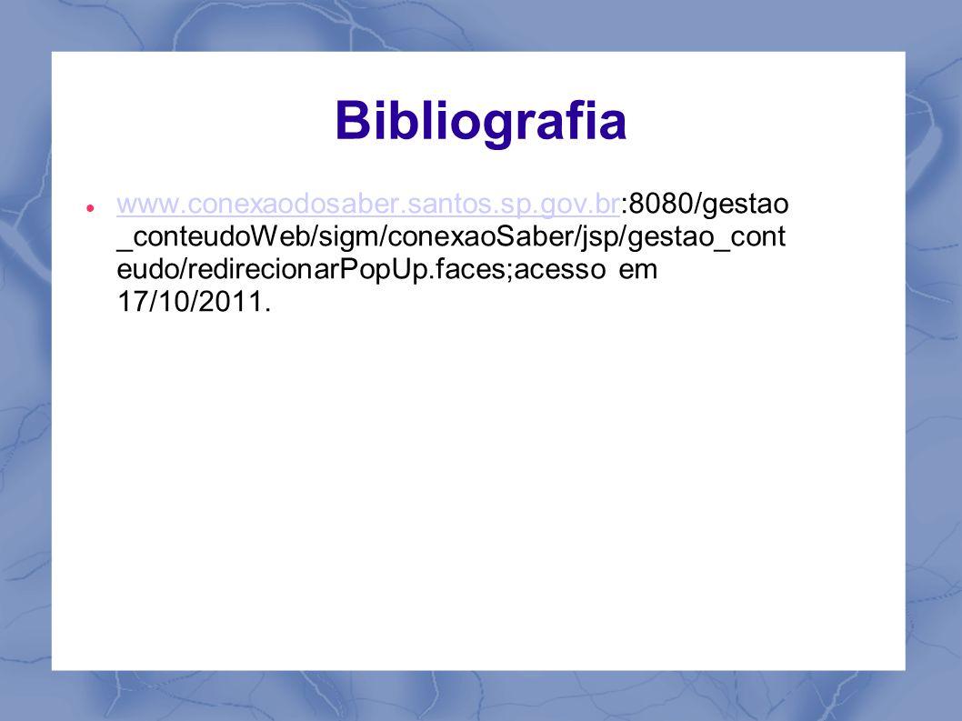 Bibliografia www.conexaodosaber.santos.sp.gov.br:8080/gestao _conteudoWeb/sigm/conexaoSaber/jsp/gestao_cont eudo/redirecionarPopUp.faces;acesso em 17/10/2011.