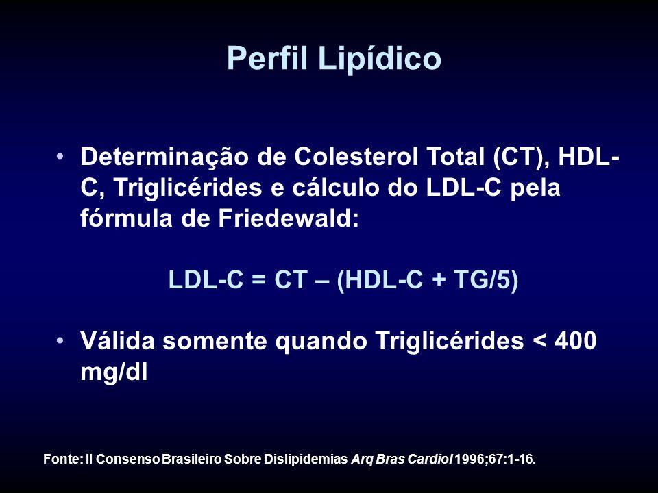 Perfil Lipídico Determinação de Colesterol Total (CT), HDL- C, Triglicérides e cálculo do LDL-C pela fórmula de Friedewald: LDL-C = CT – (HDL-C + TG/5) Válida somente quando Triglicérides < 400 mg/dl Fonte: II Consenso Brasileiro Sobre Dislipidemias Arq Bras Cardiol 1996;67:1-16.