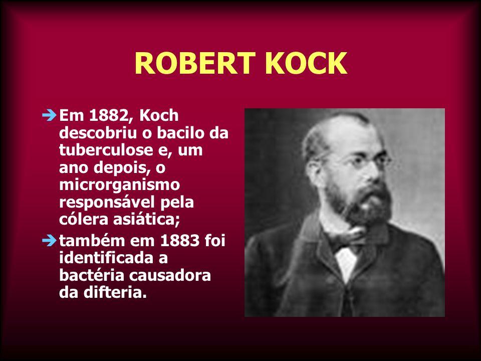 ROBERT KOCK  Em 1882, Koch descobriu o bacilo da tuberculose e, um ano depois, o microrganismo responsável pela cólera asiática;  também em 1883 foi identificada a bactéria causadora da difteria.
