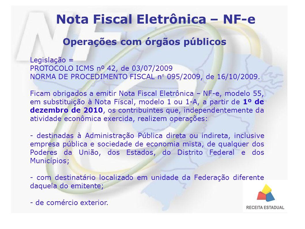 Nota Fiscal Eletrônica – NF-e Operações com órgãos públicos Legislação = PROTOCOLO ICMS nº 42, de 03/07/2009 NORMA DE PROCEDIMENTO FISCAL n° 095/2009, de 16/10/2009.
