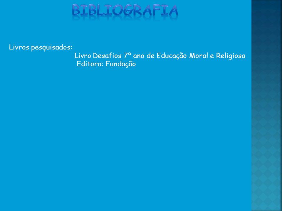 Livros pesquisados: Livro Desafios 7º ano de Educação Moral e Religiosa Editora: Fundação