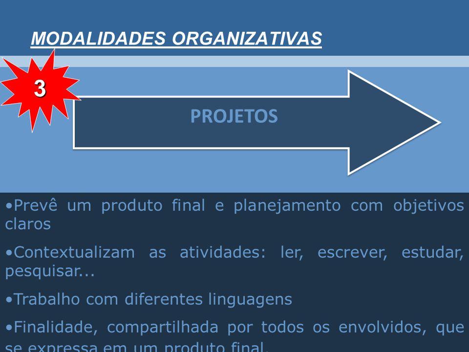 MODALIDADES ORGANIZATIVAS PROJETOS Prevê um produto final e planejamento com objetivos claros Contextualizam as atividades: ler, escrever, estudar, pesquisar...