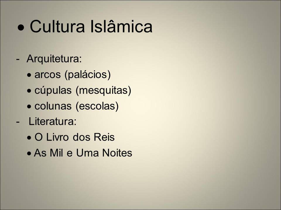  Cultura Islâmica -Arquitetura:  arcos (palácios)  cúpulas (mesquitas)  colunas (escolas) - Literatura:  O Livro dos Reis  As Mil e Uma Noites