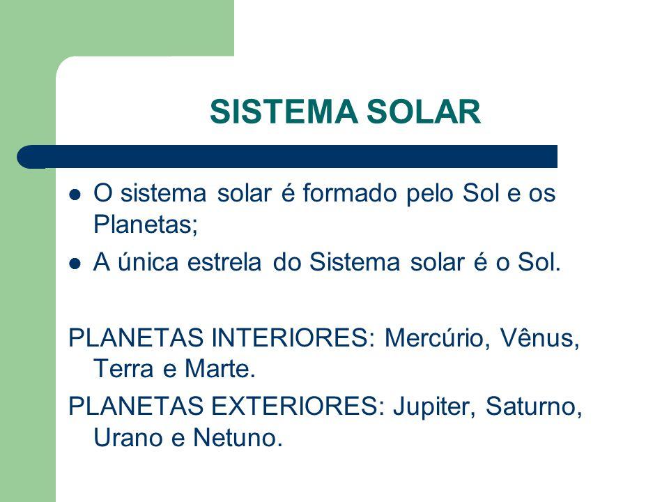 SISTEMA SOLAR O sistema solar é formado pelo Sol e os Planetas; A única estrela do Sistema solar é o Sol.