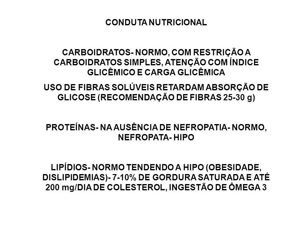 CONDUTA NUTRICIONAL CARBOIDRATOS- NORMO, COM RESTRIÇÃO A CARBOIDRATOS SIMPLES, ATENÇÃO COM ÍNDICE GLICÊMICO E CARGA GLICÊMICA USO DE FIBRAS SOLÚVEIS RETARDAM ABSORÇÃO DE GLICOSE (RECOMENDAÇÃO DE FIBRAS 25-30 g) PROTEÍNAS- NA AUSÊNCIA DE NEFROPATIA- NORMO, NEFROPATA- HIPO LIPÍDIOS- NORMO TENDENDO A HIPO (OBESIDADE, DISLIPIDEMIAS)- 7-10% DE GORDURA SATURADA E ATÉ 200 mg/DIA DE COLESTEROL, INGESTÃO DE ÔMEGA 3