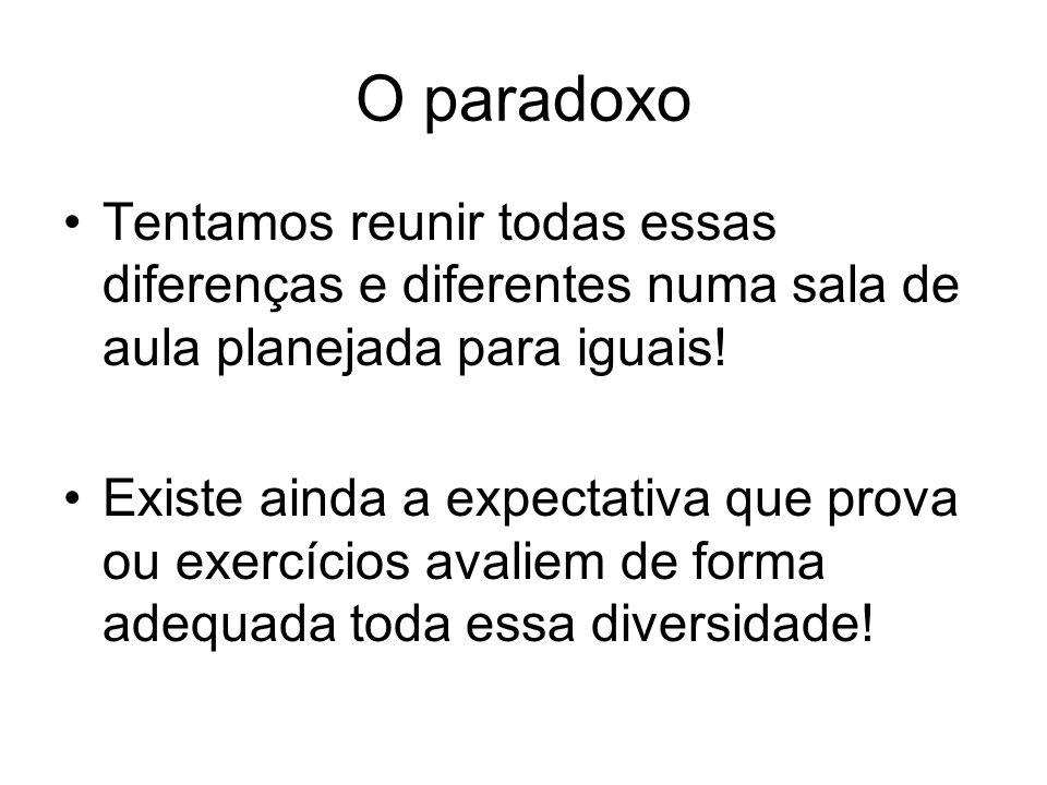 O paradoxo Tentamos reunir todas essas diferenças e diferentes numa sala de aula planejada para iguais! Existe ainda a expectativa que prova ou exercí