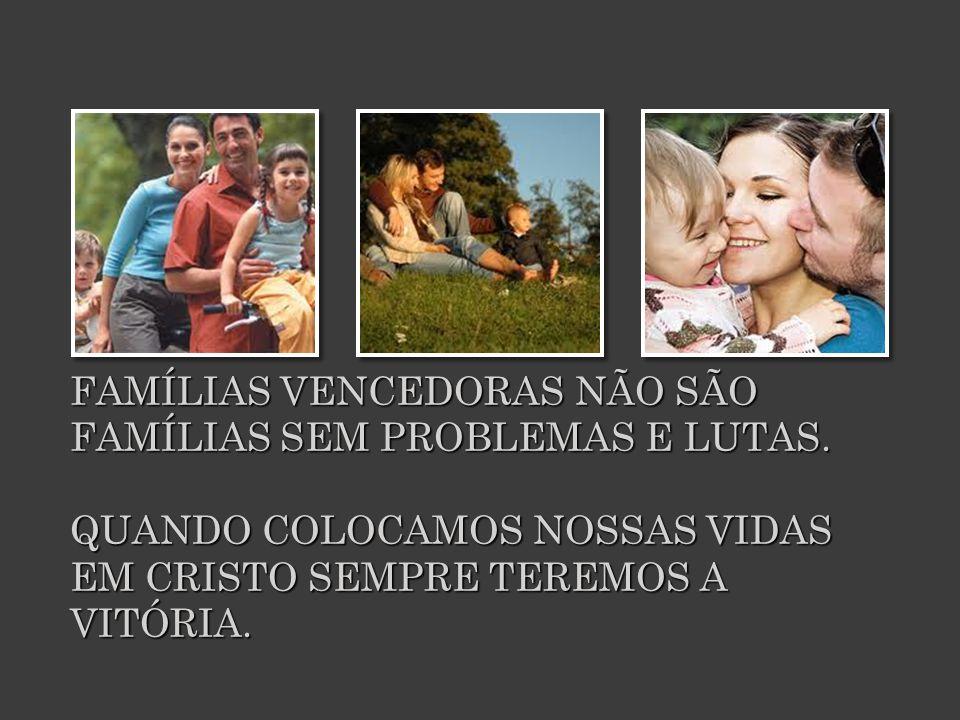 FAMÍLIAS VENCEDORAS NÃO SÃO FAMÍLIAS SEM PROBLEMAS E LUTAS.