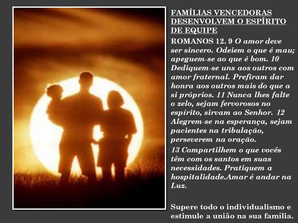 FAMÍLIAS VENCEDORAS DESENVOLVEM O ESPÍRITO DE EQUIPE ROMANOS 12. 9 O amor deve ser sincero. Odeiem o que é mau; apeguem-se ao que é bom. 10 Dediquem-s
