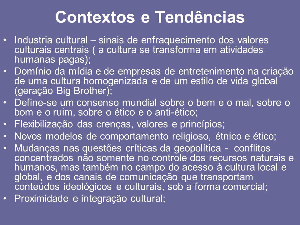 Contextos e Tendências Industria cultural – sinais de enfraquecimento dos valores culturais centrais ( a cultura se transforma em atividades humanas pagas); Domínio da mídia e de empresas de entretenimento na criação de uma cultura homogenizada e de um estilo de vida global (geração Big Brother); Define-se um consenso mundial sobre o bem e o mal, sobre o bom e o ruim, sobre o ético e o anti-ético; Flexibilização das crenças, valores e princípios; Novos modelos de comportamento religioso, étnico e ético; Mudanças nas questões críticas da geopolítica - conflitos concentrados não somente no controle dos recursos naturais e humanos, mas também no campo do acesso à cultura local e global, e dos canais de comunicação que transportam conteúdos ideológicos e culturais, sob a forma comercial; Proximidade e integração cultural;