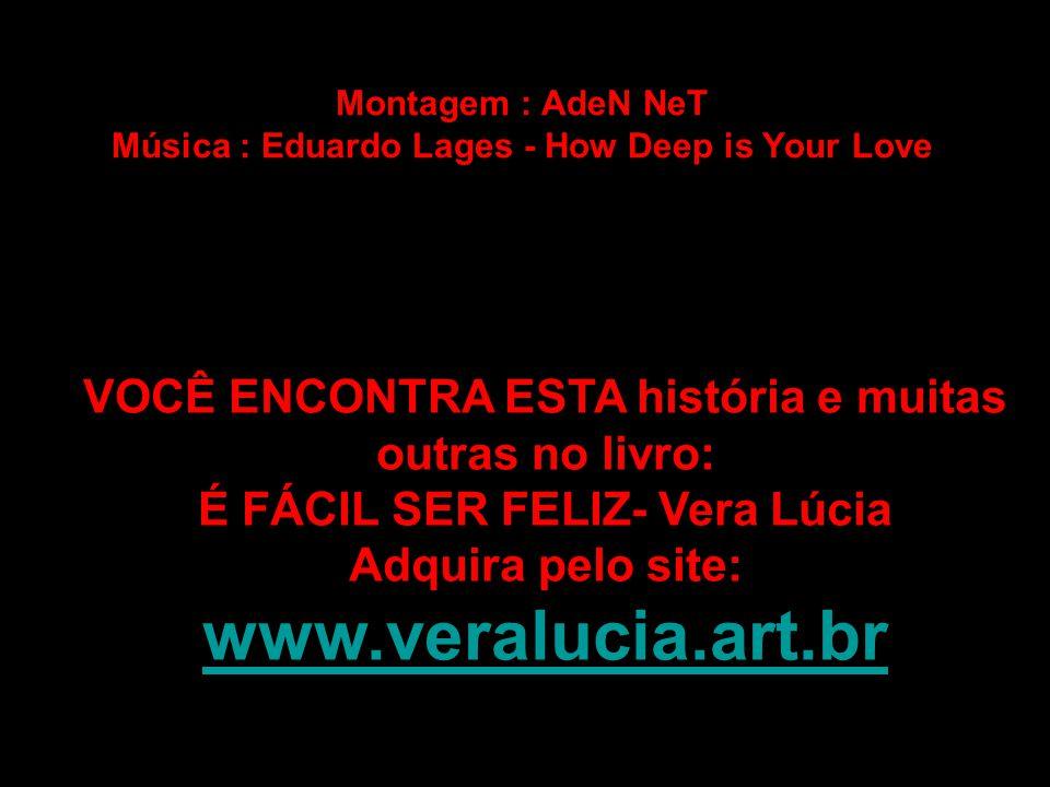Montagem : AdeN NeT Música : Eduardo Lages - How Deep is Your Love VOCÊ ENCONTRA ESTA história e muitas outras no livro: É FÁCIL SER FELIZ- Vera Lúcia Adquira pelo site: www.veralucia.art.br www.veralucia.art.br