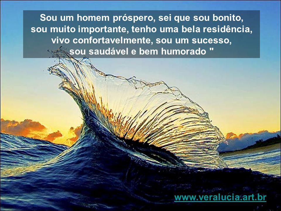 Sou um homem próspero, sei que sou bonito, sou muito importante, tenho uma bela residência, vivo confortavelmente, sou um sucesso, sou saudável e bem humorado www.veralucia.art.br