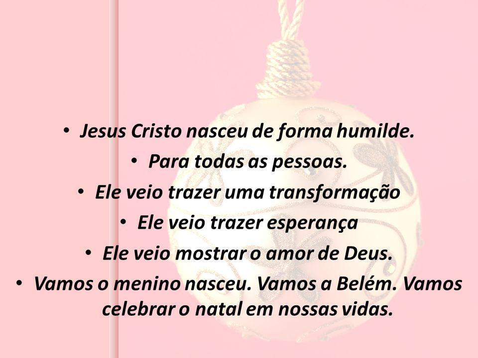 Jesus Cristo nasceu de forma humilde. Para todas as pessoas. Ele veio trazer uma transformação Ele veio trazer esperança Ele veio mostrar o amor de De