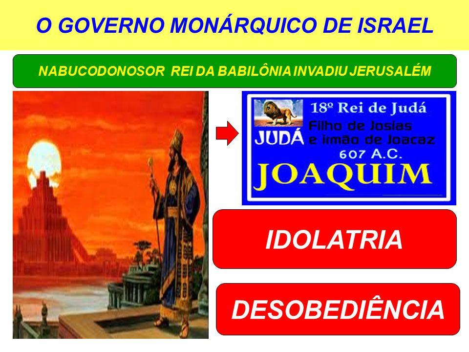 O GOVERNO MONÁRQUICO DE ISRAEL NABUCODONOSOR REI DA BABILÔNIA INVADIU JERUSALÉM IDOLATRIA DESOBEDIÊNCIA