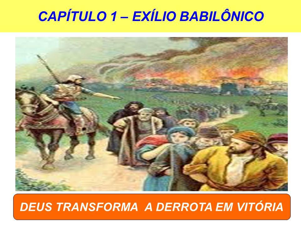 CAPÍTULO 1 – EXÍLIO BABILÔNICO DEUS TRANSFORMA A DERROTA EM VITÓRIA