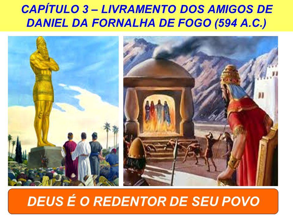 CAPÍTULO 3 – LIVRAMENTO DOS AMIGOS DE DANIEL DA FORNALHA DE FOGO (594 A.C.) DEUS É O REDENTOR DE SEU POVO