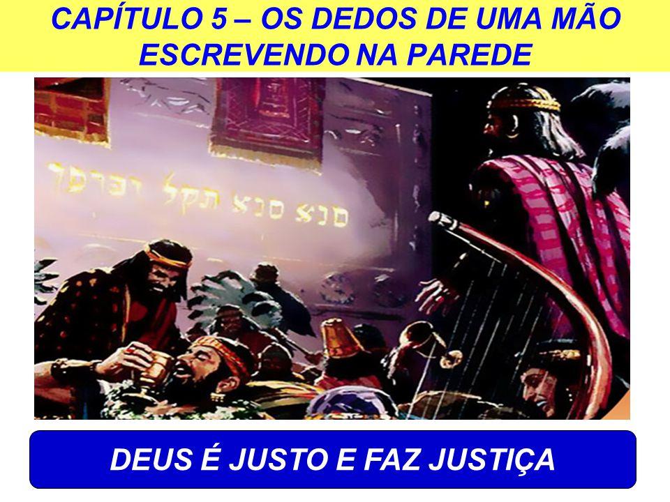 CAPÍTULO 5 – OS DEDOS DE UMA MÃO ESCREVENDO NA PAREDE DEUS É JUSTO E FAZ JUSTIÇA