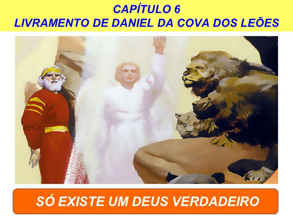 CAPÍTULO 6 LIVRAMENTO DE DANIEL DA COVA DOS LEÕES SÓ EXISTE UM DEUS VERDADEIRO