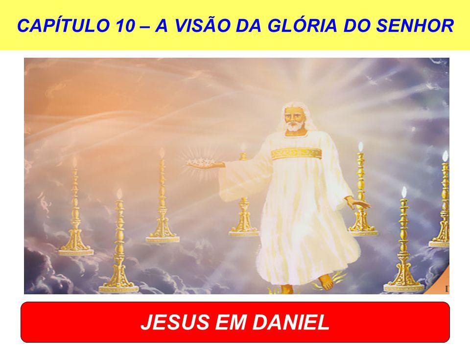CAPÍTULO 10 – A VISÃO DA GLÓRIA DO SENHOR JESUS EM DANIEL