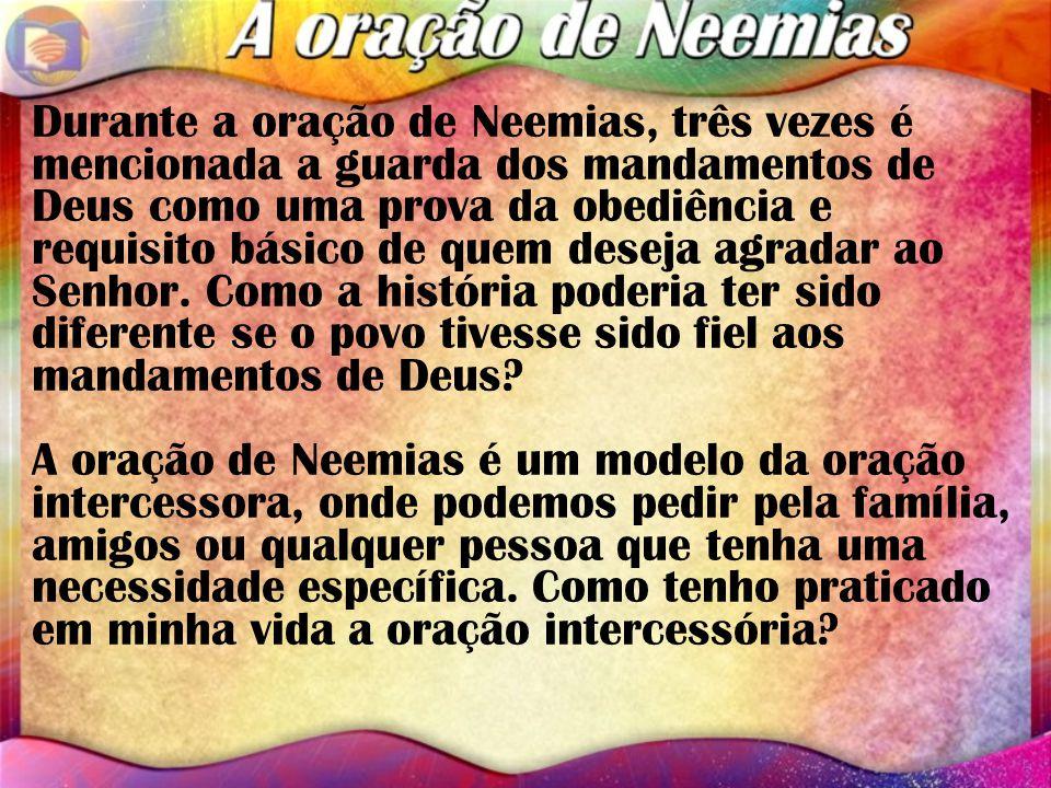 Durante a oração de Neemias, três vezes é mencionada a guarda dos mandamentos de Deus como uma prova da obediência e requisito básico de quem deseja agradar ao Senhor.