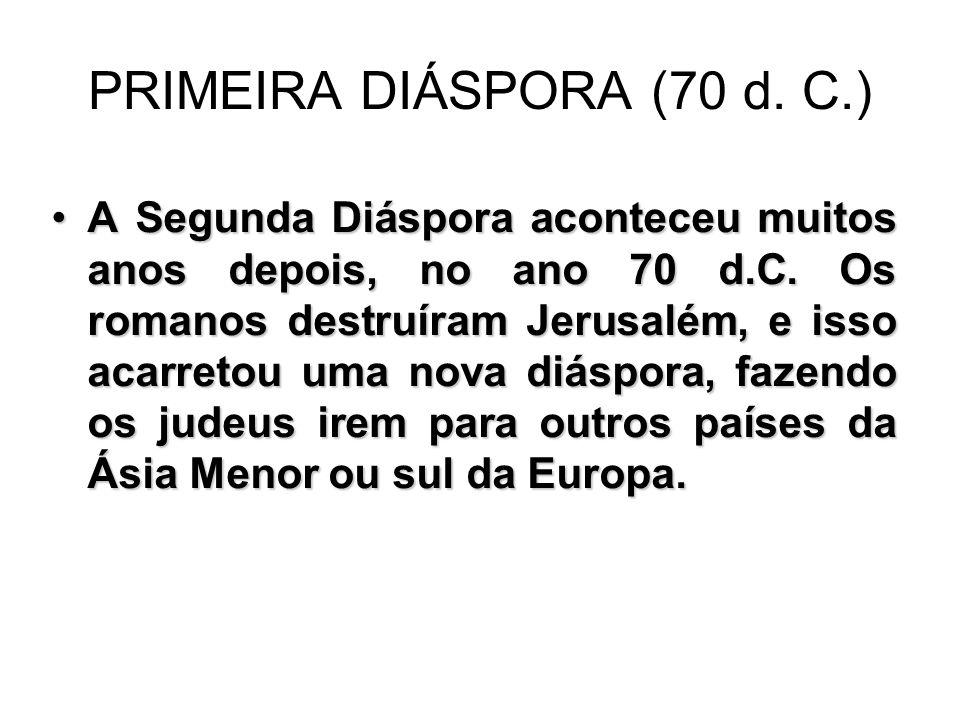 PRIMEIRA DIÁSPORA (70 d. C.) A Segunda Diáspora aconteceu muitos anos depois, no ano 70 d.C.