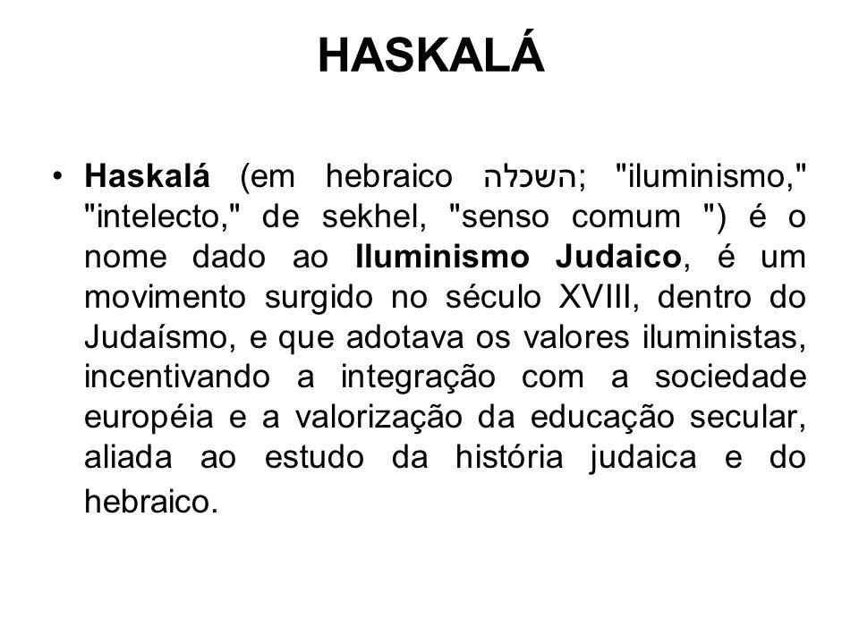 HASKALÁ Haskalá (em hebraico השכלה; iluminismo, intelecto, de sekhel, senso comum ) é o nome dado ao Iluminismo Judaico, é um movimento surgido no século XVIII, dentro do Judaísmo, e que adotava os valores iluministas, incentivando a integração com a sociedade européia e a valorização da educação secular, aliada ao estudo da história judaica e do hebraico.