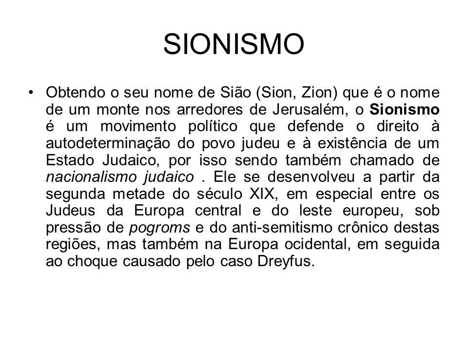 SIONISMO Obtendo o seu nome de Sião (Sion, Zion) que é o nome de um monte nos arredores de Jerusalém, o Sionismo é um movimento político que defende o direito à autodeterminação do povo judeu e à existência de um Estado Judaico, por isso sendo também chamado de nacionalismo judaico.