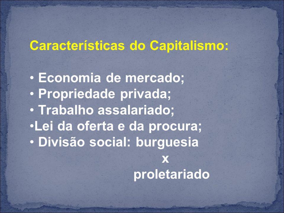 Características do Capitalismo: Economia de mercado; Propriedade privada; Trabalho assalariado; Lei da oferta e da procura; Divisão social: burguesia x proletariado