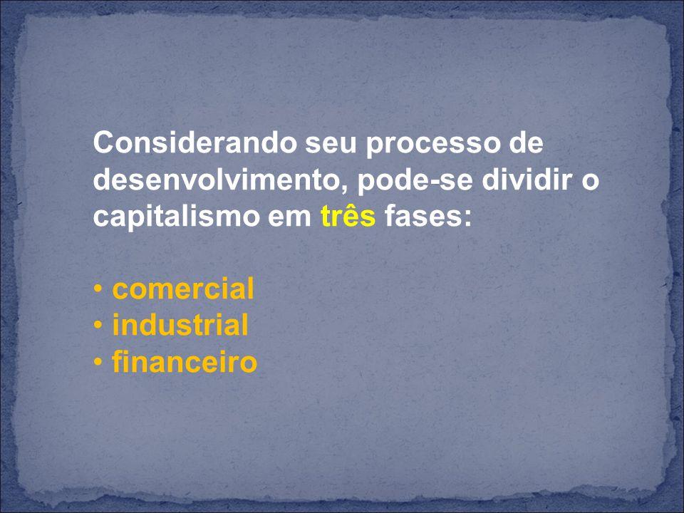 Considerando seu processo de desenvolvimento, pode-se dividir o capitalismo em três fases: comercial industrial financeiro