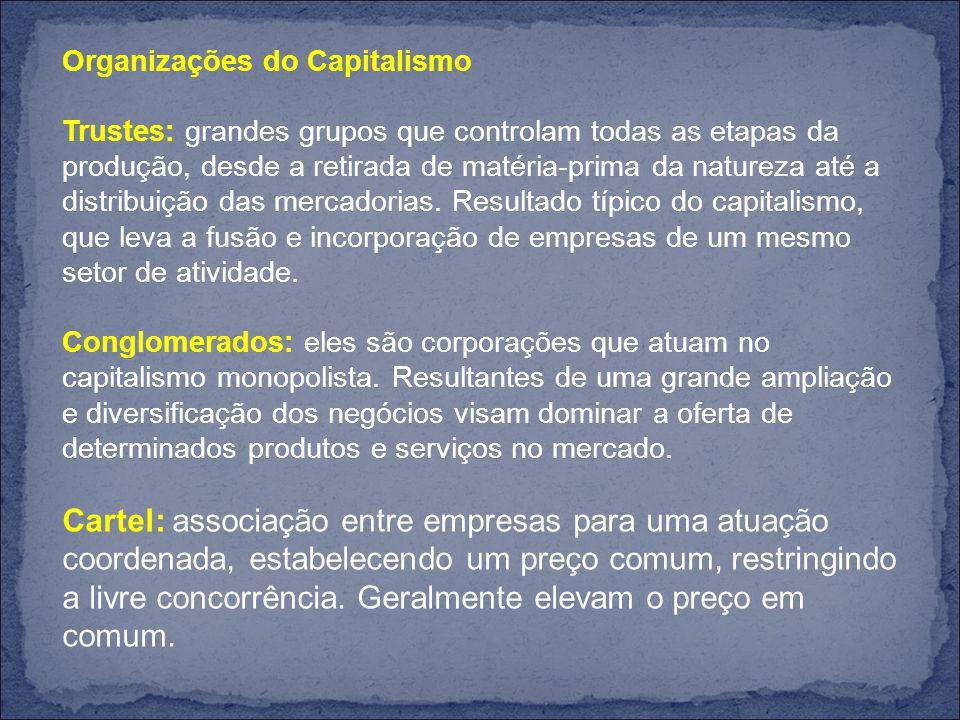 Organizações do Capitalismo Trustes: grandes grupos que controlam todas as etapas da produção, desde a retirada de matéria-prima da natureza até a distribuição das mercadorias.