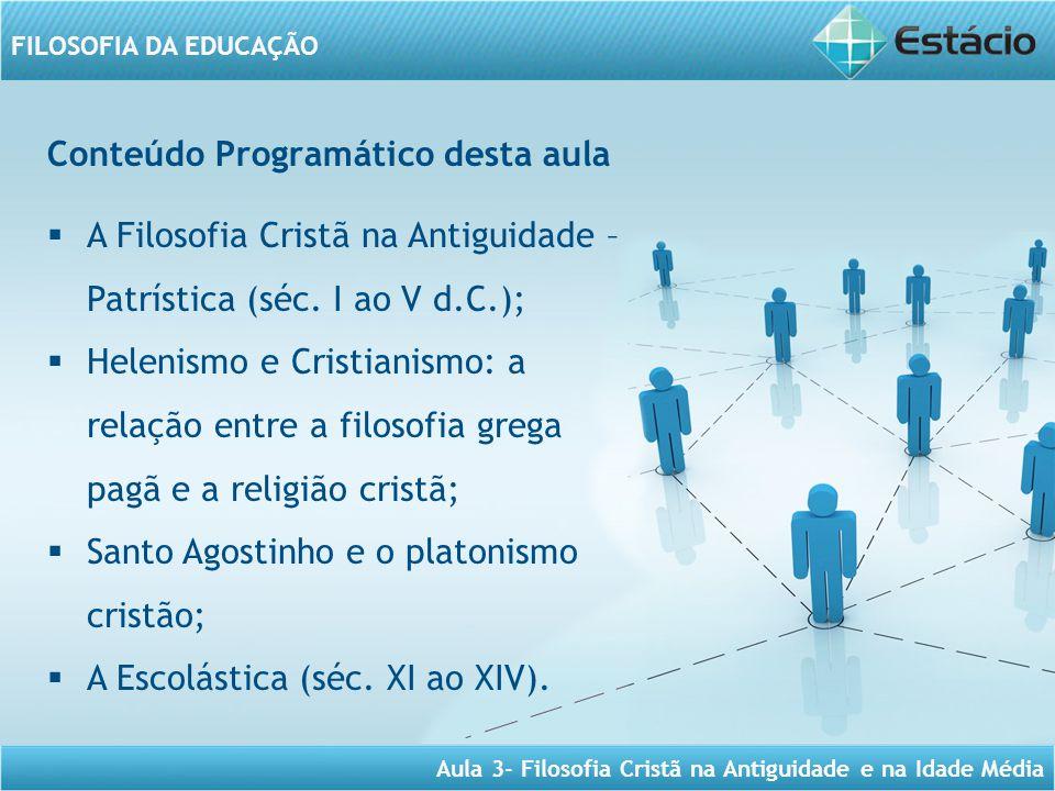 Aula 3- Filosofia Cristã na Antiguidade e na Idade Média FILOSOFIA DA EDUCAÇÃO Conteúdo Programático desta aula  A Filosofia Cristã na Antiguidade – Patrística (séc.