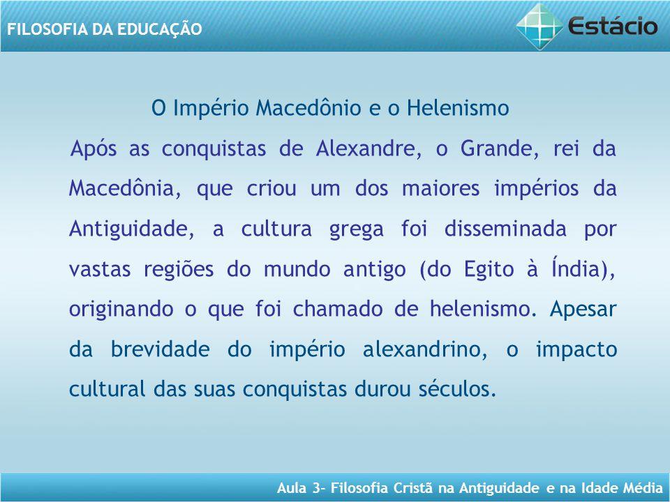 Aula 3- Filosofia Cristã na Antiguidade e na Idade Média FILOSOFIA DA EDUCAÇÃO O Império Macedônio e o Helenismo Após as conquistas de Alexandre, o Gr