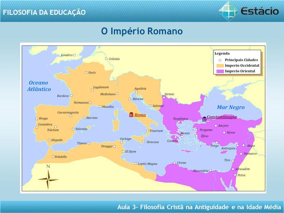 Aula 3- Filosofia Cristã na Antiguidade e na Idade Média FILOSOFIA DA EDUCAÇÃO O Império Romano