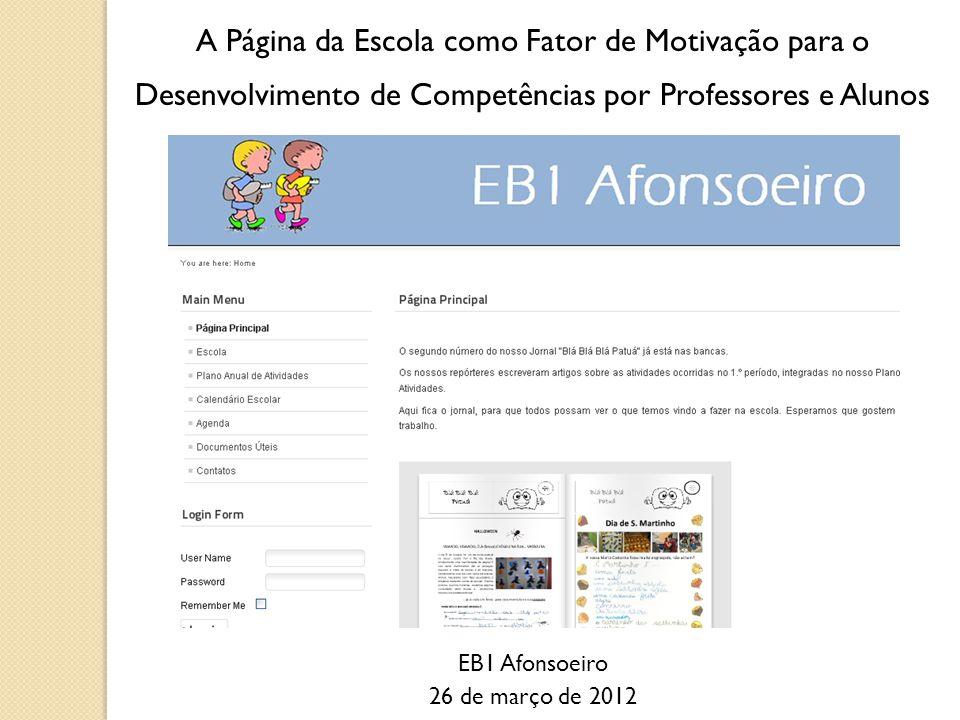 A Página da Escola como Fator de Motivação para o Desenvolvimento de Competências por Professores e Alunos EB1 Afonsoeiro 26 de março de 2012