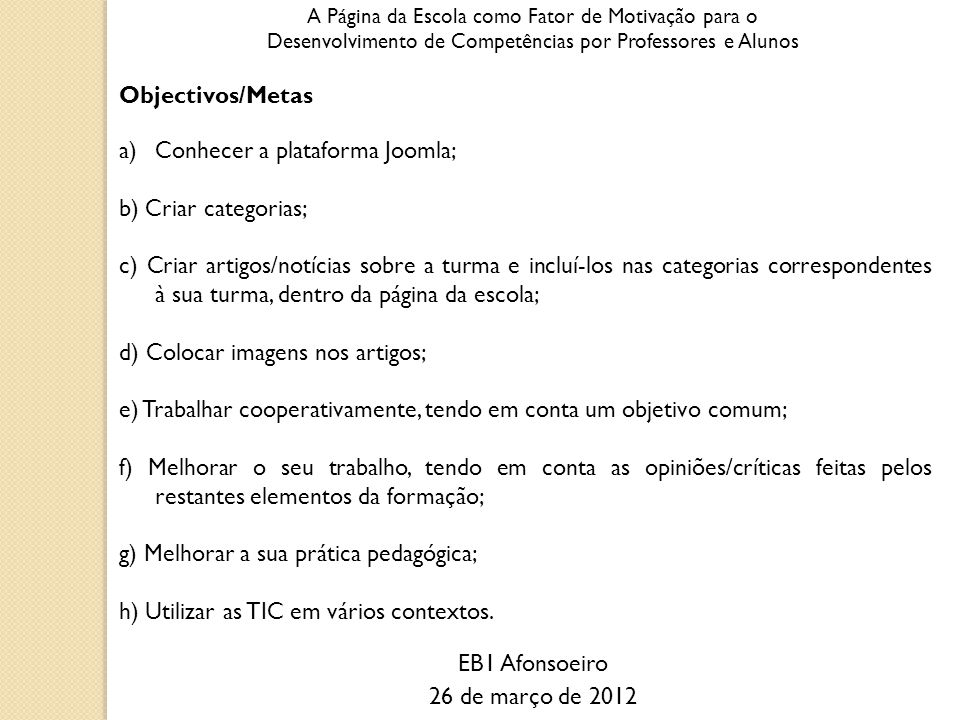 A Página da Escola como Fator de Motivação para o Desenvolvimento de Competências por Professores e Alunos Objectivos/Metas a)Conhecer a plataforma Joomla; b) Criar categorias; c) Criar artigos/notícias sobre a turma e incluí-los nas categorias correspondentes à sua turma, dentro da página da escola; d) Colocar imagens nos artigos; e) Trabalhar cooperativamente, tendo em conta um objetivo comum; f) Melhorar o seu trabalho, tendo em conta as opiniões/críticas feitas pelos restantes elementos da formação; g) Melhorar a sua prática pedagógica; h) Utilizar as TIC em vários contextos.