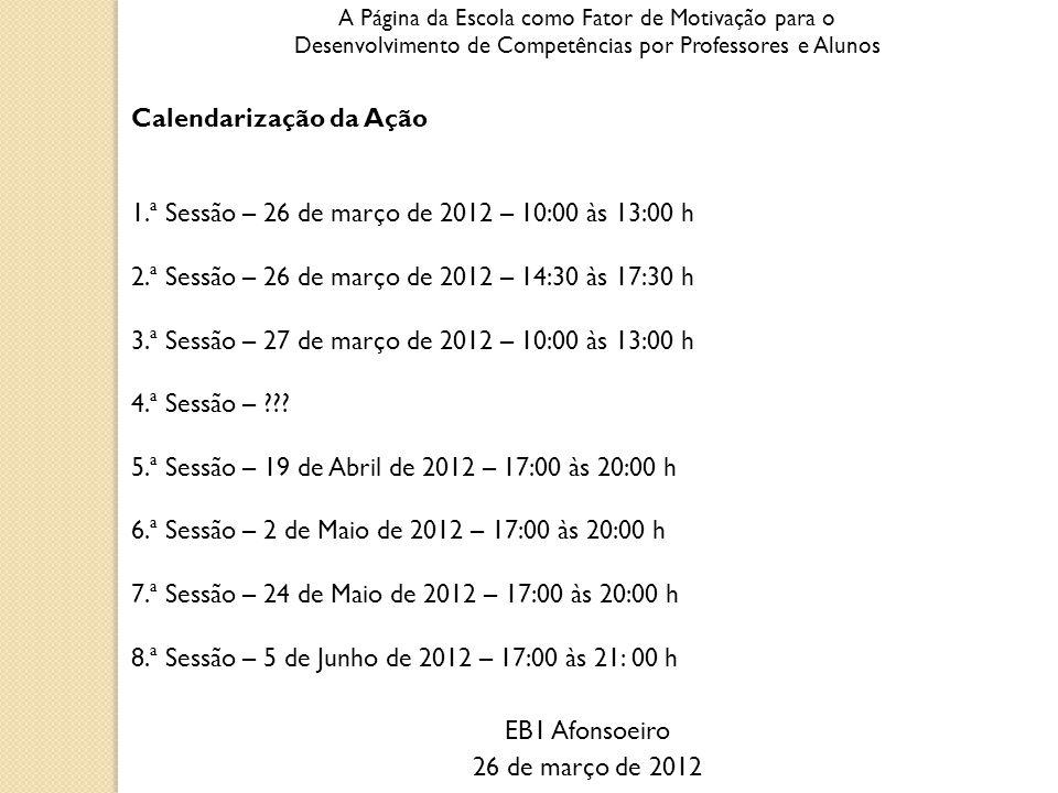 A Página da Escola como Fator de Motivação para o Desenvolvimento de Competências por Professores e Alunos Calendarização da Ação 1.ª Sessão – 26 de março de 2012 – 10:00 às 13:00 h 2.ª Sessão – 26 de março de 2012 – 14:30 às 17:30 h 3.ª Sessão – 27 de março de 2012 – 10:00 às 13:00 h 4.ª Sessão – .