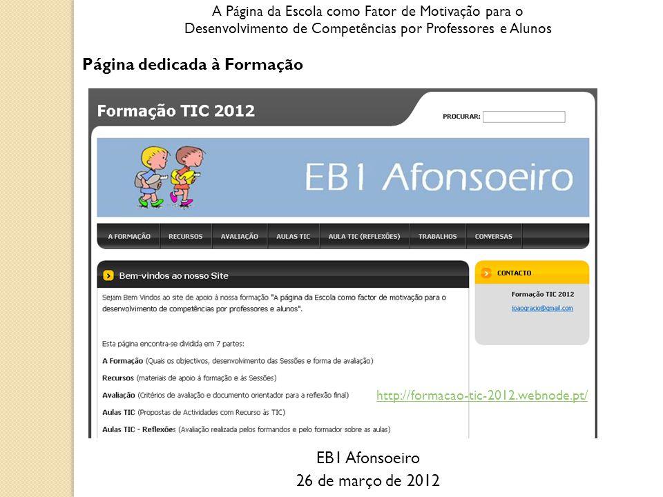 A Página da Escola como Fator de Motivação para o Desenvolvimento de Competências por Professores e Alunos Página dedicada à Formação EB1 Afonsoeiro 26 de março de 2012 http://formacao-tic-2012.webnode.pt/