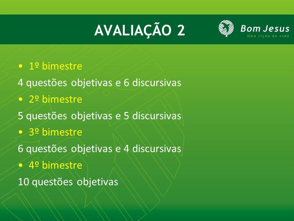 AVALIAÇÃO 2 1º bimestre 4 questões objetivas e 6 discursivas 2º bimestre 5 questões objetivas e 5 discursivas 3º bimestre 6 questões objetivas e 4 dis